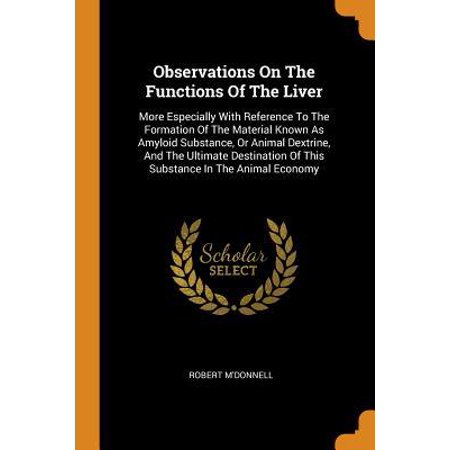 Observations on the Functions of the Liver: More Especially with Reference to the Formation of the Material Known as Amyloid Substance, or Animal Dext Paperback ()