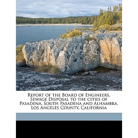 Report of the Board of Engineers, Sewage Disposal to the Cities of Pasadena, South Pasadena and Alhambra, Los Angeles County, California