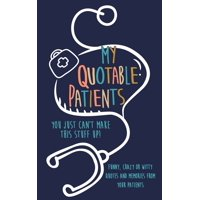 My Quotable Patients: You just can't make this stuff up!: Funny, Crazy or Witty Quotes and memories from your patients (Paperback)