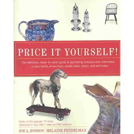 Price It Yourself: The Definitive, Down-To-Earth Guide to Appraising Antiques and Collectibles in Your Home, at Auctions, Estate Sales, Shops, and Yard Sales