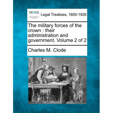 The Military Forces of the Crown : Their Administration and Government. Volume 2 of 2 (Paperback)