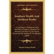 Southern Wealth and Northern Profits : As Exhibited in Statistical Facts and Official Figures; Showas Exhibited in Statistical Facts and Official Figures; Showing the Necessity of Union to the Future Prosperity and Welfing the Necessity of Union to the Future Prosperity and Welfare of the Repub