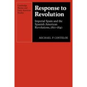 Cambridge Iberian and Latin American Studies: Response to Revolution: Imperial Spain and the Spanish American Revolutions, 1810 1840 (Paperback)