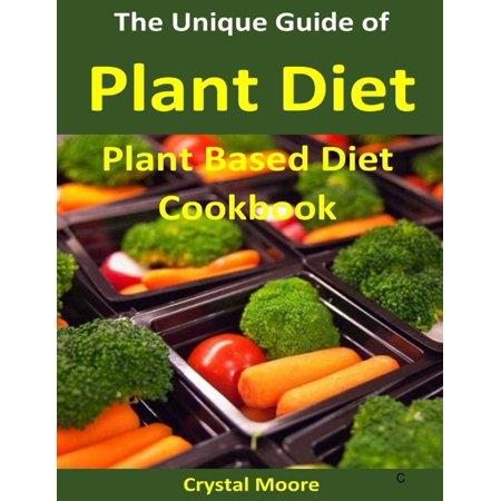The Unique Guide of Plant Diet : Plant Based Diet Cookbook - -