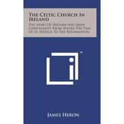 The Celtic Church in Ireland : The Story of Ireland and Irish Christianity from Before the Time of St. Patrick to the Reformation