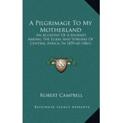 A Pilgrimage to My Motherland : An Account of a Journey Among the Egbas and Yorubas of Central Africa, in 1859-60 (1861)