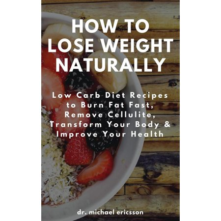 How to Lose Weight Naturally: Low Carb Diet Recipes to Burn Fat Fast, Remove Cellulite, Transform Your Body & Improve Your Health -
