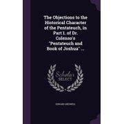 The Objections to the Historical Character of the Pentateuch, in Part 1. of Dr. Colenso's Pentateuch and Book of Joshua ...