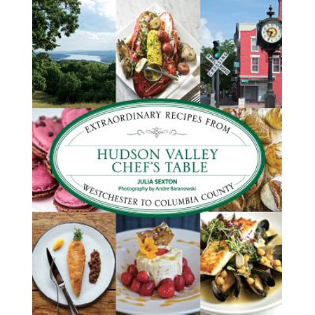 Hudson Valley Chef's Table : Extraordinary Recipes from Westchester to Columbia