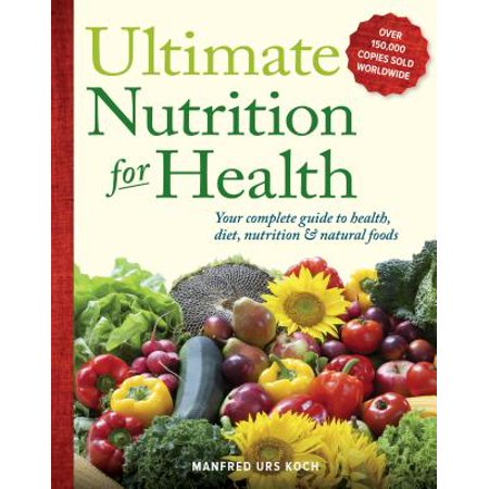 Ultimate Nutrition for Health : Your Complete Guide to Health, Diet, Nutrition, and Natural