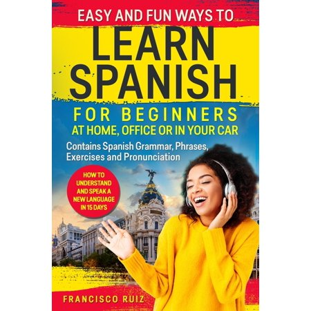 Easy and Fun Ways to Learn Spanish for Beginners at Home, Office or in Your Car : How to Understand and Speak a New language in 15 Days. Contains Spanish Grammar, Phrases, Exercises and Pronunciation