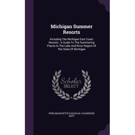 Michigan Summer Resorts : Including the Michigan East Coast Resorts: A Guide to the Summering Places in the Lake and River Region of the State of