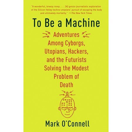 To Be a Machine : Adventures Among Cyborgs, Utopians, Hackers, and the Futurists Solving the Modest Problem of