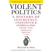 Violent Politics : A History of Insurgency, Terrorism, and Guerrilla War, from the American Revolution to Iraq