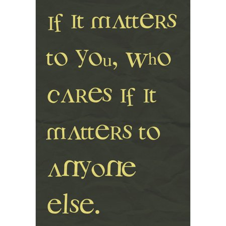 If It Matter To You Who Cares If It Matters To Anyone Else Quote Print Saying Inspirational Motivational Poster