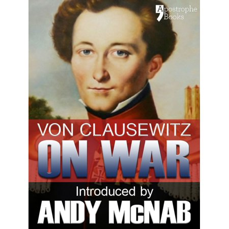 On War - an Andy McNab War Classic: The beautifully reproduced illustrated 1908 edition, with introduction by Andy McNab, notes by Col. F.N. Maude and brief memoir of General Clausewitz - eBook