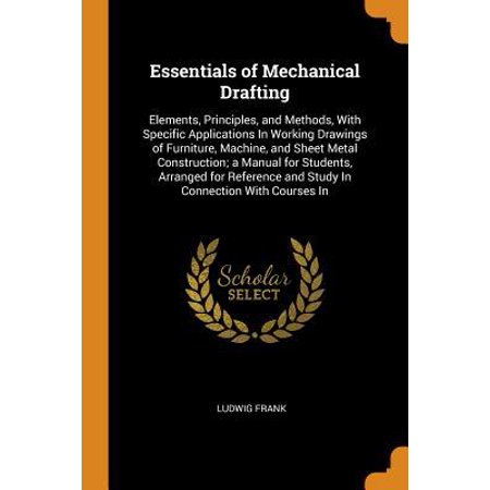 Essentials of Mechanical Drafting: Elements, Principles, and Methods, with Specific Applications in Working Drawings of Furniture, Machine, and Sheet