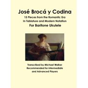 José Brocá y Codina: 15 Pieces from the Romantic Era In Tablature and Modern Notation For Baritone Ukulele (Paperback)
