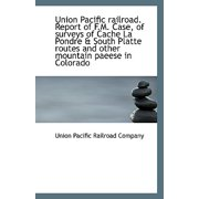 Union Pacific Railroad. Report of F.M. Case, of Surveys of Cache La Pondre & South Platte Routes and