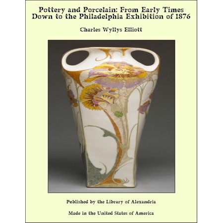 Early Porcelain - Pottery and Porcelain: From Early Times Down to the Philadelphia Exhibition of 1876 - eBook