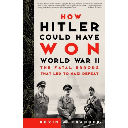How Hitler Could Have Won World War II : The Fatal Errors That Led to Nazi