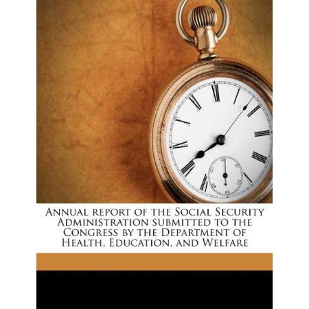 Annual Report Of The Social Security Administration Submitted To The Congress By The Department Of Health  Education  And Welfare