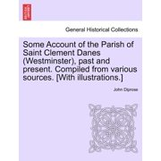 Some Account of the Parish of Saint Clement Danes (Westminster), Past and Present. Compiled from Various Sources. [With Illustrations.]
