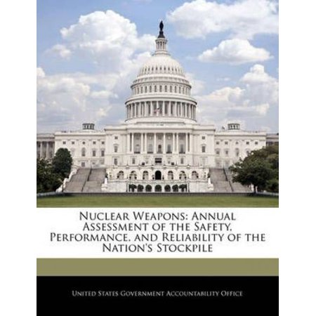 Nuclear Weapons: Annual Assessment of the Safety, Performance, and Reliability of the Nation's Stockpile