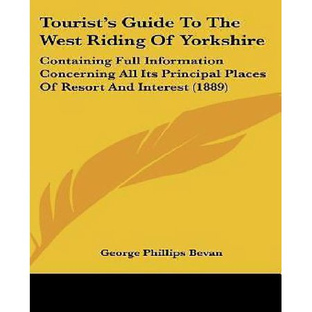 Tourists Guide To The West Riding Of Yorkshire  Containing Full Information Concerning All Its Principal Places Of Resort And Interest  1889