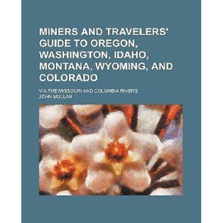 Miners And Travelers Guide To Oregon  Washington  Idaho  Montana  Wyoming  And Colorado  Via The Missouri And Columbia Rivers