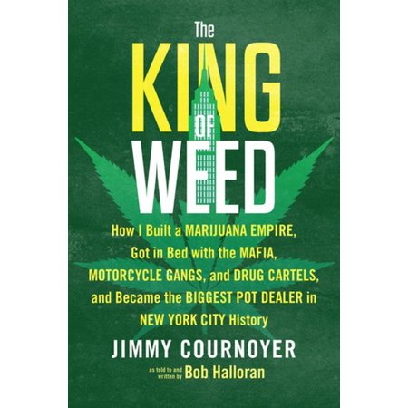 The King of Weed : How I Built a Marijuana Empire, Got in Bed with the Mafia, Motorcycle Gangs, and Drug Cartels, And Became the Biggest Pot Dealer in New York City (Shipping Weed From California To New York)
