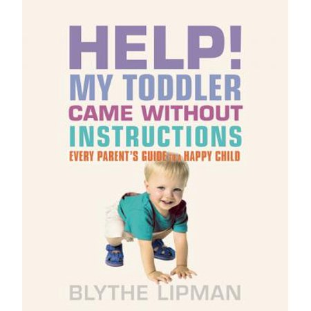 Help! My Toddler Came Without Instructions : Practical Tips for Parenting a Happy One, Two, Three and Four Year