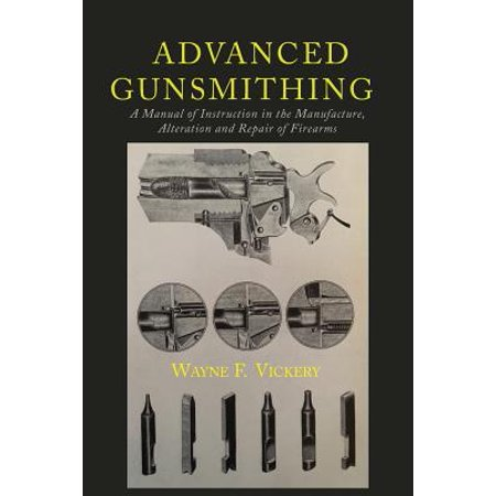 Advanced Gunsmithing : A Manual of Instruction in the Manufacture, Alteration and Repair of Firearms