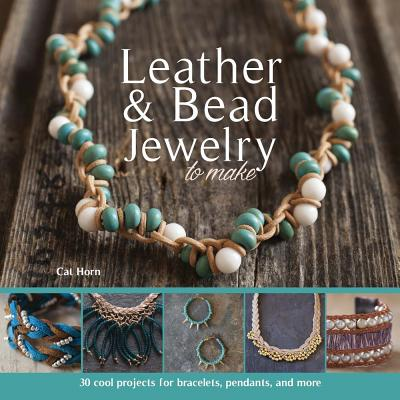 Leather & Bead Jewelry to Make : 30 Cool Projects for Bracelets, Pendants, and More
