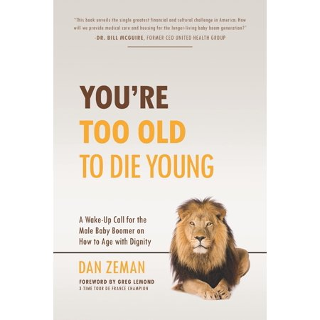 You're Too Old to Die Young : A Wake-Up Call for the Male Baby Boomer on How to Age with (2am Club Too Fucked Up To Call)