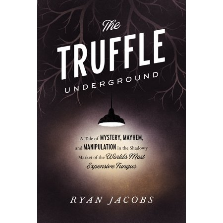 The Truffle Underground : A Tale of Mystery, Mayhem, and Manipulation in the Shadowy Market of the World's  Most Expensive