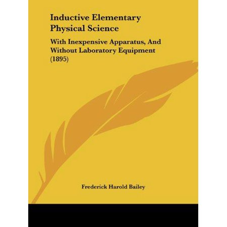 Inductive Elementary Physical Science : With Inexpensive Apparatus, and Without Laboratory Equipment (Laboratory Apparatus And Equipments And Their Uses)
