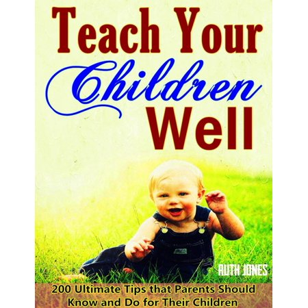 Teach Your Children Well: Bring up Successful Children When They are Growing, 200 Ultimate Tips that Parents Should Know and Do for Their Children, Wise Education Guidelines in Bible - eBook