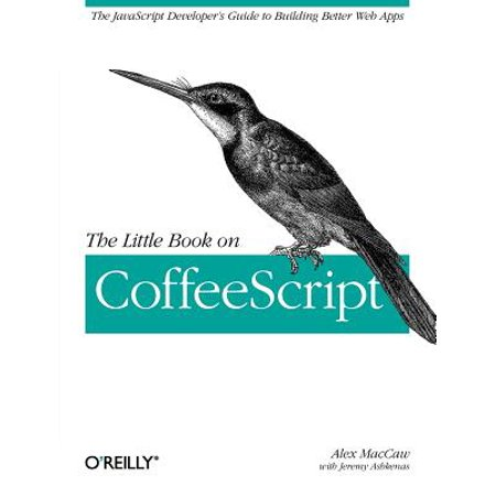 The Little Book on Coffeescript : The JavaScript Developer's Guide to Building Better Web (Best Home Building App)