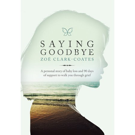 Saying Goodbye : A personal story of baby loss and 90 days of support to walk you through (Prayer For Saying Goodbye To A Loved One)