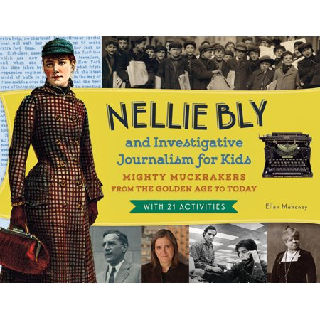 Nellie Bly and Investigative Journalism for Kids : Mighty Muckrakers from the Golden Age to Today, with 21