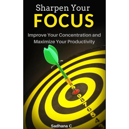Sharpen Your Focus: The Ultimate Short Guide to Improve Your Concentration and Maximize Your Productivity - (Best Way To Improve Concentration)