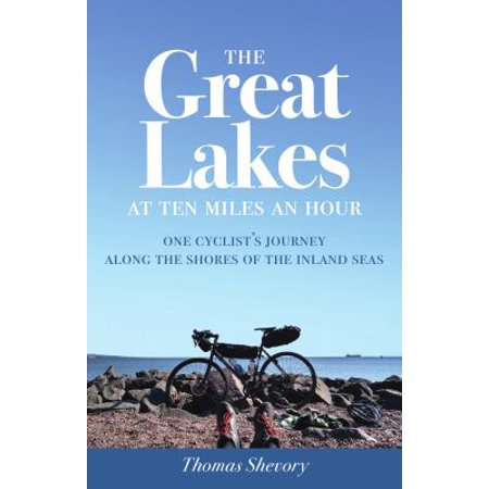 The Great Lakes At Ten Miles An Hour  One Cyclists Journey Along The Shores Of The Inland Seas