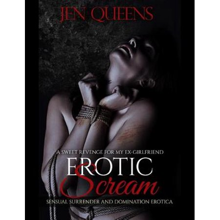 Erotic Scream: Sweet Revenge for My Ex Girlfriend - Sensual Surrender and Domination Erotica -