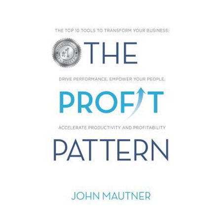 The Profit Pattern  The Top 10 Tools To Transform Your Business  Drive Performance  Empower Your People  Accelerate Productivity And Profi