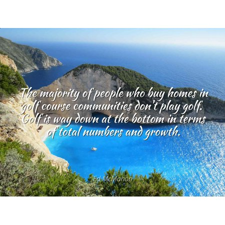Bottom Golf (Ed McMahon - The majority of people who buy homes in golf course communities don't play golf. Golf is way down at the bottom in terms of total numbers and - Famous Quotes Laminated POSTER PRINT 24X20.)
