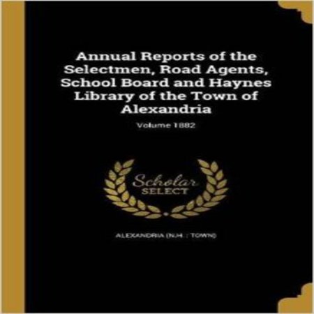 Annual Reports of the Selectmen, Road Agents, School Board and Haynes Library of the Town of Alexandria; Volume 1882 - image 1 de 1