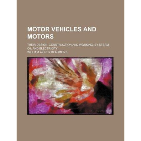 Motor Vehicles And Motors  Their Design  Construction And Working  By Steam  Oil And Electricity