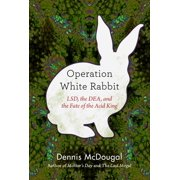 Operation White Rabbit : LSD, the DEA, and the Fate of the Acid King