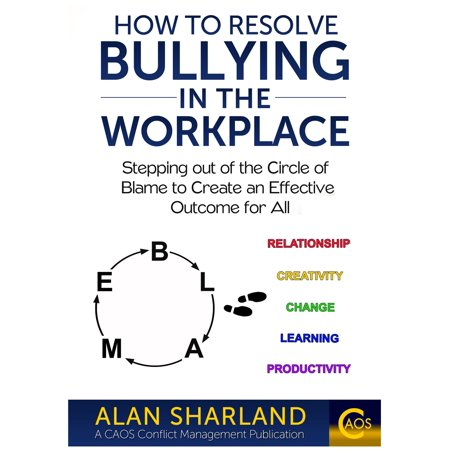 How to Resolve Bullying in the Workplace: Stepping out of the Circle of Blame to Create an Effective Outcome for All -